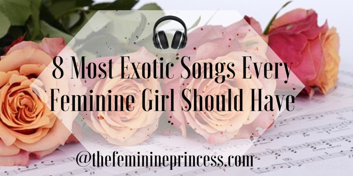 8 Most Exotic Songs Every Feminine Girl Should Have